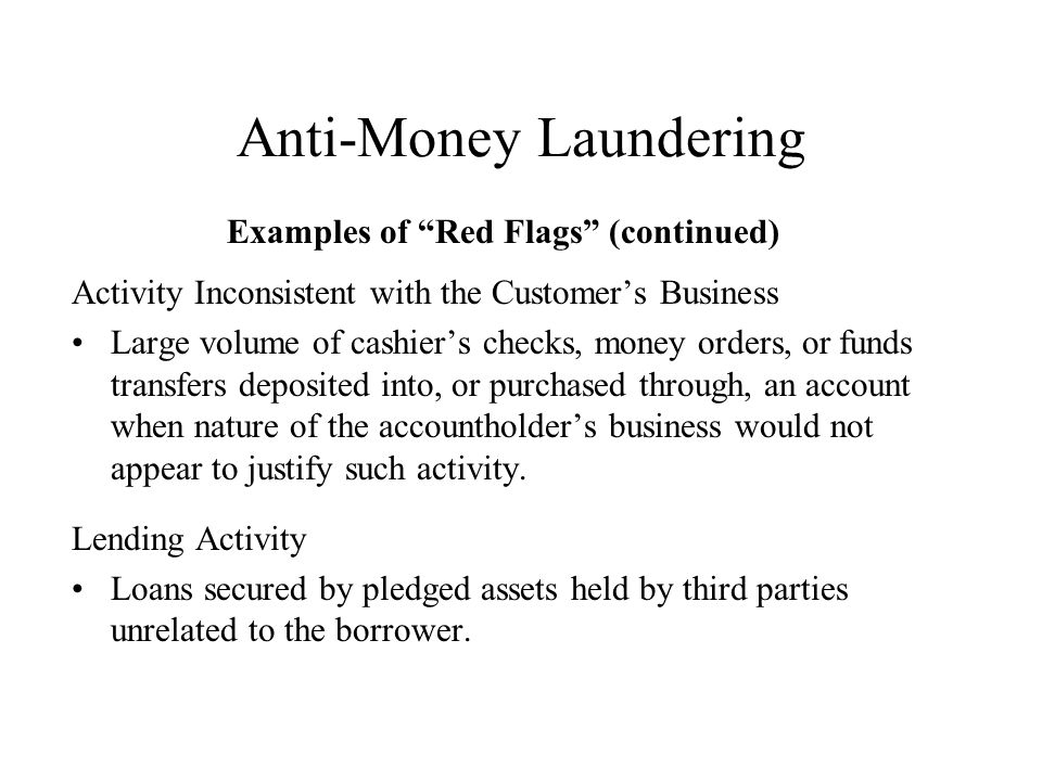 Anti-Money Laundering Examples of Red Flags (continued) Activity Inconsistent with the Customers Business Large volume of cashiers checks, money orders, or funds transfers deposited into, or purchased through, an account when nature of the accountholders business would not appear to justify such activity.