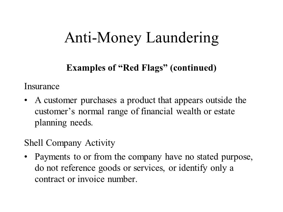 Anti-Money Laundering Examples of Red Flags (continued) Insurance A customer purchases a product that appears outside the customers normal range of financial wealth or estate planning needs.