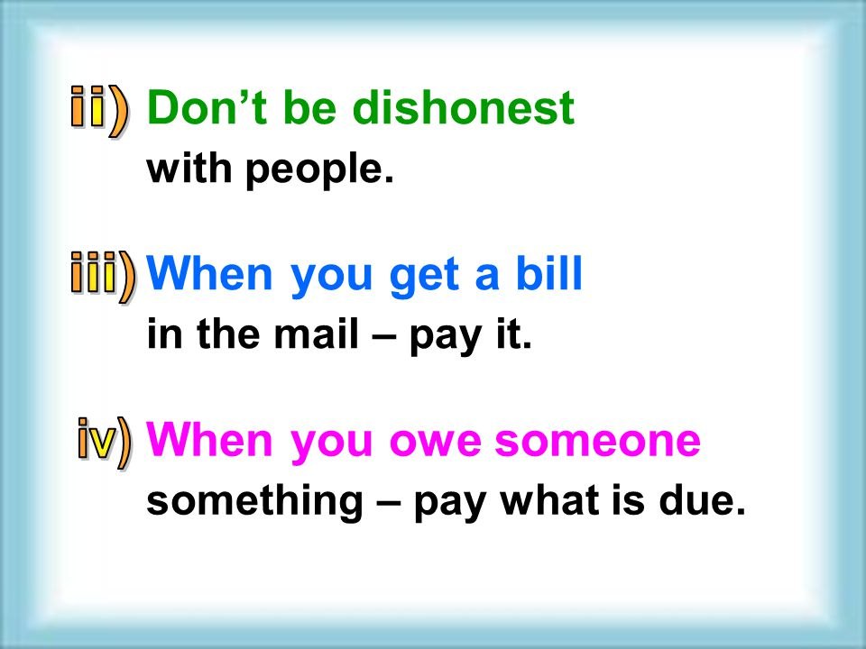 When you get a bill in the mail – pay it. When you owe someone something – pay what is due. Dont be dishonest with people.