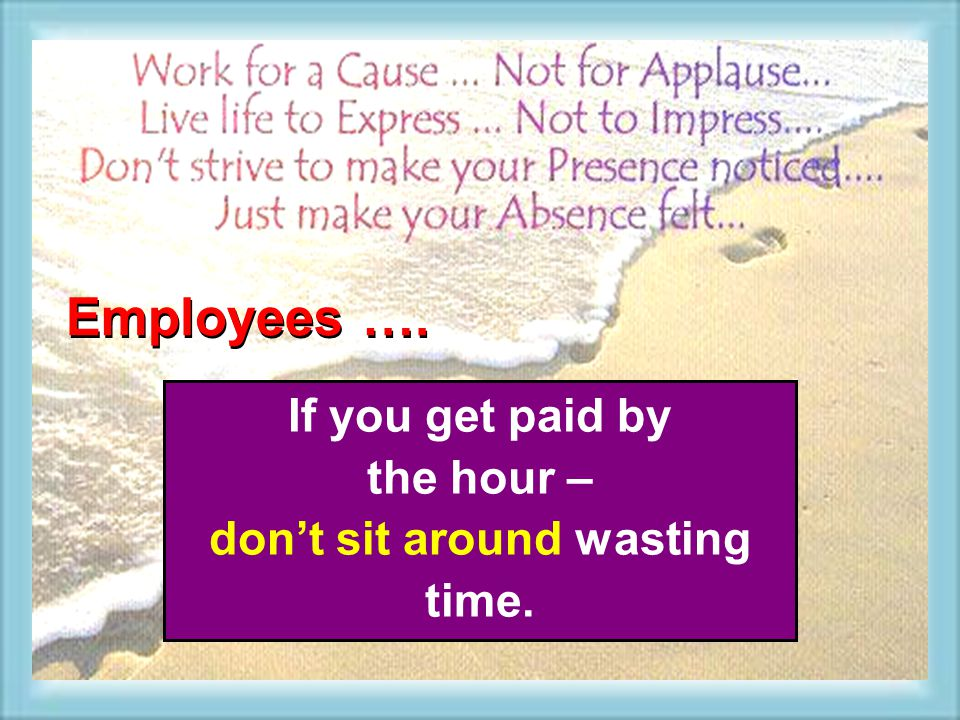 If you get paid by the hour – dont sit around wasting time. Employees ….