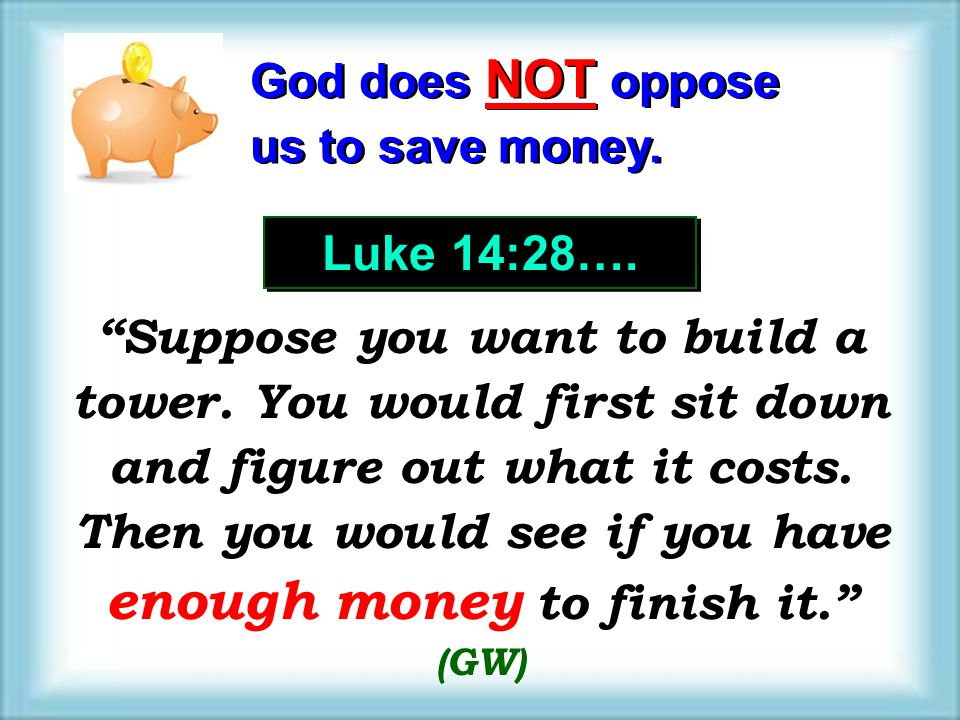 God does NOT oppose us to save money. God does NOT oppose us to save money. Luke 14:28…. Suppose you want to build a tower. You would first sit down a