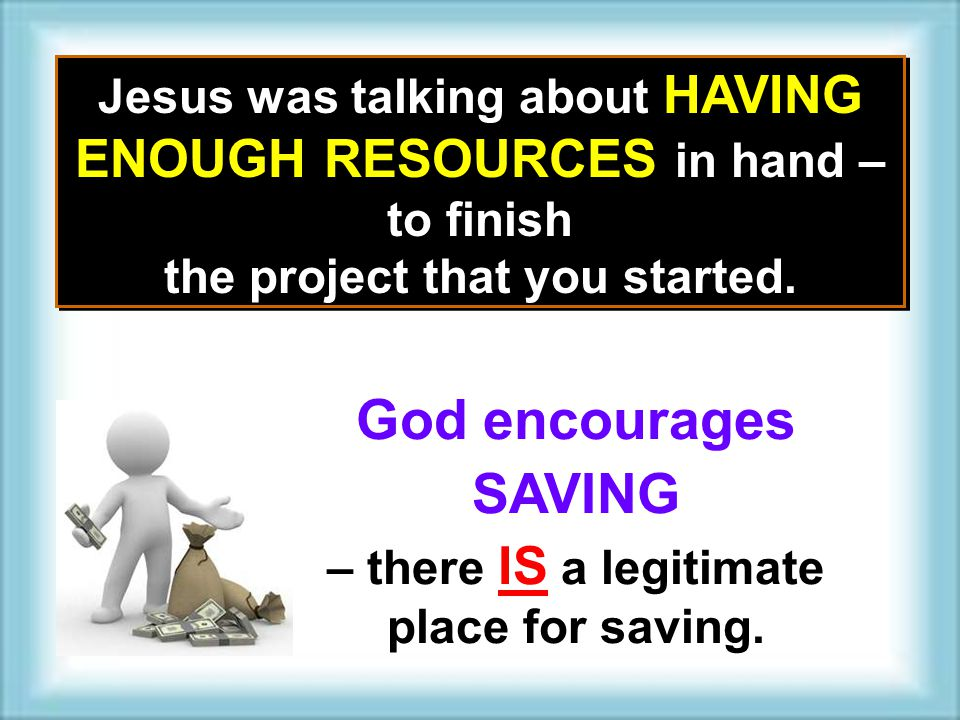 Jesus was talking about HAVING ENOUGH RESOURCES in hand – to finish the project that you started. Jesus was talking about HAVING ENOUGH RESOURCES in h