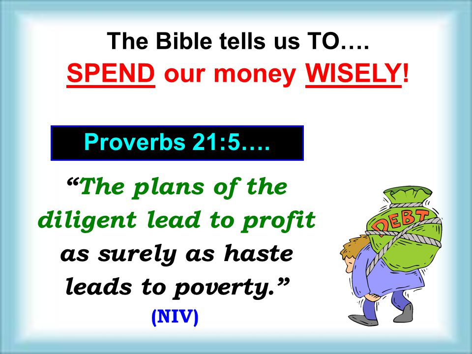The Bible tells us TO…. SPEND our money WISELY! Proverbs 21:5…. The plans of the diligent lead to profit as surely as haste leads to poverty. (NIV) Th