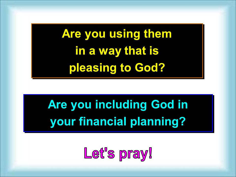 Are you using them in a way that is pleasing to God? Are you using them in a way that is pleasing to God? Are you including God in your financial plan