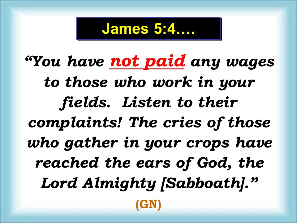 James 5:4…. You have not paid any wages to those who work in your fields. Listen to their complaints! The cries of those who gather in your crops have