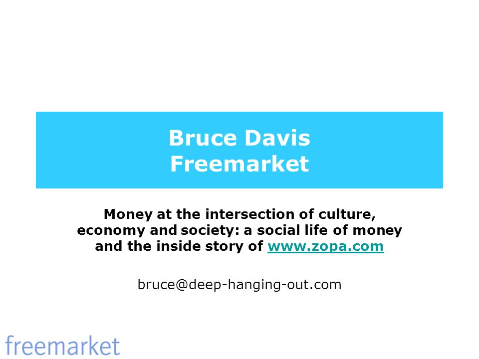 Bruce Davis Freemarket Money at the intersection of culture, economy and society: a social life of money and the inside story of www.zopa.comwww.zopa.com bruce@deep-hanging-out.com