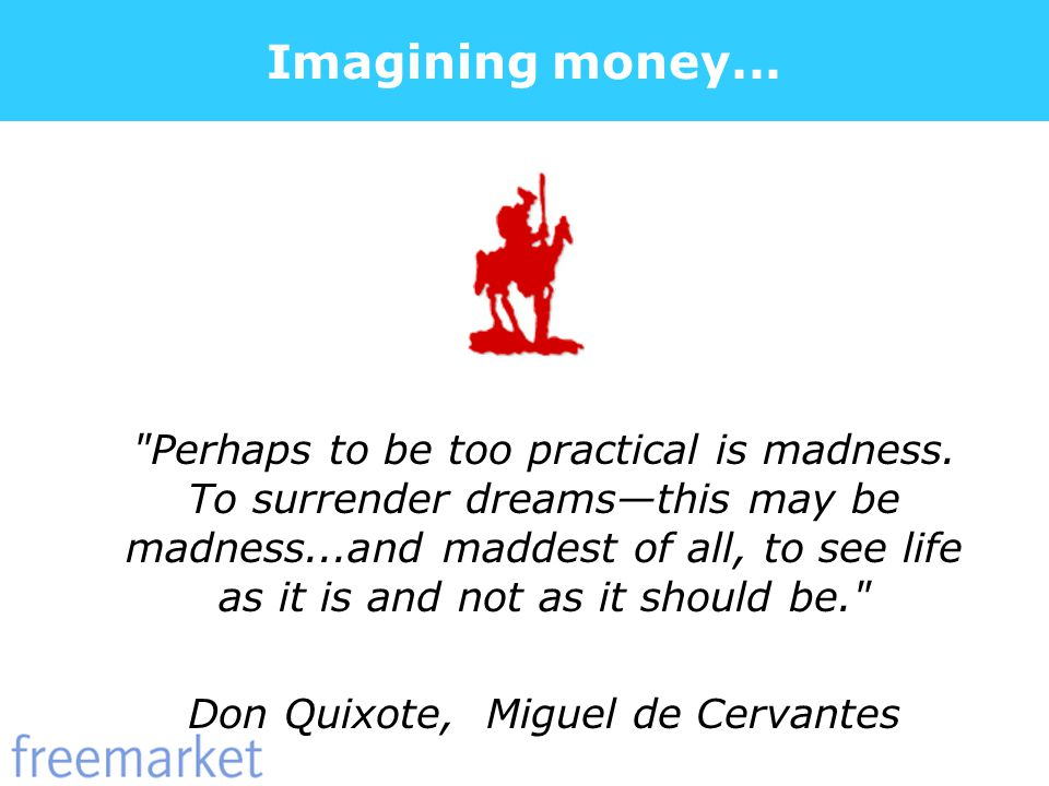 Imagining money... Perhaps to be too practical is madness.
