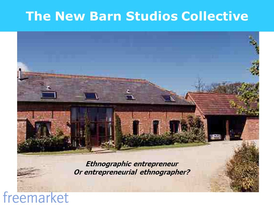 The New Barn Studios Collective Ethnographic entrepreneur Or entrepreneurial ethnographer