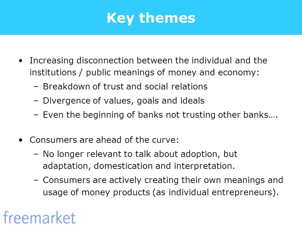 Key themes Increasing disconnection between the individual and the institutions / public meanings of money and economy: –Breakdown of trust and social relations –Divergence of values, goals and ideals –Even the beginning of banks not trusting other banks….