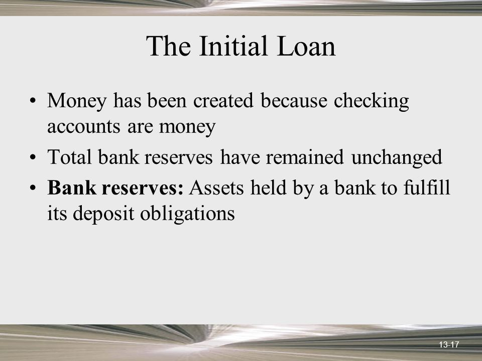 13-17 The Initial Loan Money has been created because checking accounts are money Total bank reserves have remained unchanged Bank reserves: Assets held by a bank to fulfill its deposit obligations