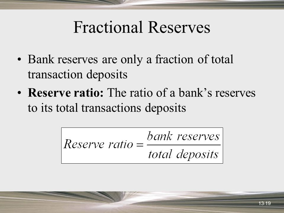 13-19 Fractional Reserves Bank reserves are only a fraction of total transaction deposits Reserve ratio: The ratio of a banks reserves to its total tr