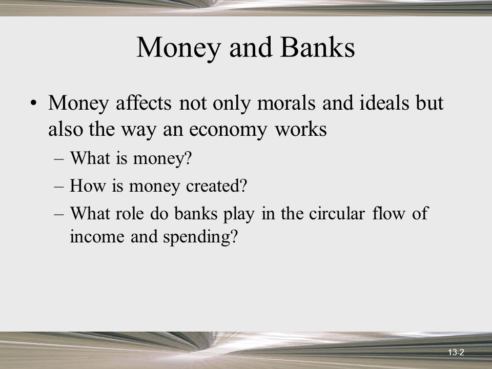 13-2 Money and Banks Money affects not only morals and ideals but also the way an economy works –What is money? –How is money created? –What role do b