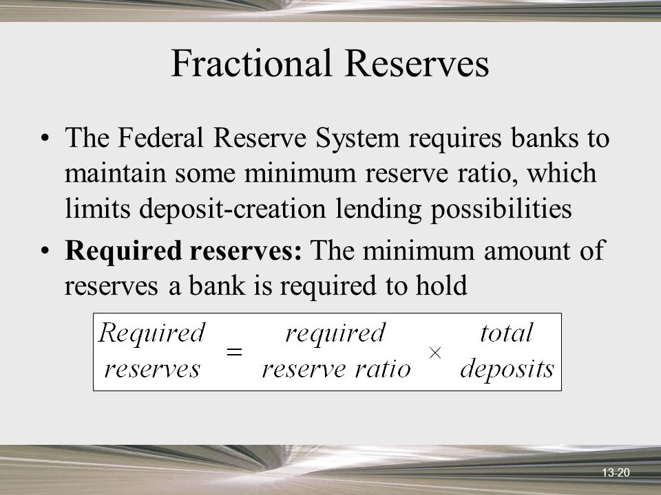 13-20 Fractional Reserves The Federal Reserve System requires banks to maintain some minimum reserve ratio, which limits deposit-creation lending possibilities Required reserves: The minimum amount of reserves a bank is required to hold