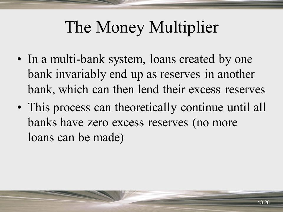 13-28 The Money Multiplier In a multi-bank system, loans created by one bank invariably end up as reserves in another bank, which can then lend their