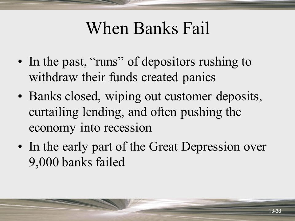 13-38 When Banks Fail In the past, runs of depositors rushing to withdraw their funds created panics Banks closed, wiping out customer deposits, curtailing lending, and often pushing the economy into recession In the early part of the Great Depression over 9,000 banks failed