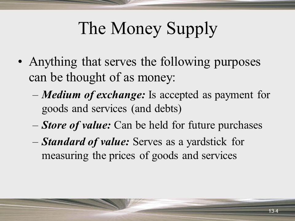 13-4 The Money Supply Anything that serves the following purposes can be thought of as money: –Medium of exchange: Is accepted as payment for goods and services (and debts) –Store of value: Can be held for future purchases –Standard of value: Serves as a yardstick for measuring the prices of goods and services