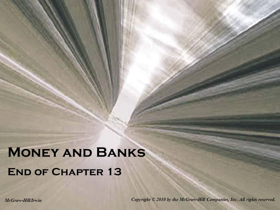 13-40 Money and Banks End of Chapter 13 Copyright © 2010 by the McGraw-Hill Companies, Inc. All rights reserved. McGraw-Hill/Irwin