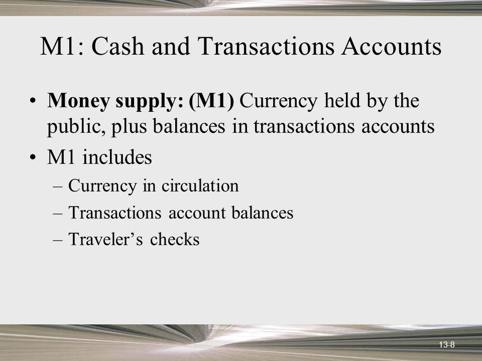13-8 M1: Cash and Transactions Accounts Money supply: (M1) Currency held by the public, plus balances in transactions accounts M1 includes –Currency in circulation –Transactions account balances –Travelers checks