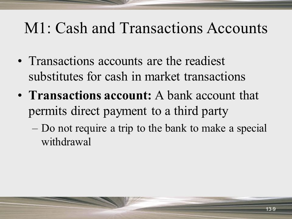 13-9 M1: Cash and Transactions Accounts Transactions accounts are the readiest substitutes for cash in market transactions Transactions account: A bank account that permits direct payment to a third party –Do not require a trip to the bank to make a special withdrawal
