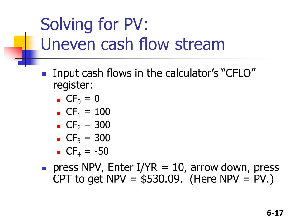6-17 Solving for PV: Uneven cash flow stream Input cash flows in the calculators CFLO register: CF 0 = 0 CF 1 = 100 CF 2 = 300 CF 3 = 300 CF 4 = -50 press NPV, Enter I/YR = 10, arrow down, press CPT to get NPV = $530.09.