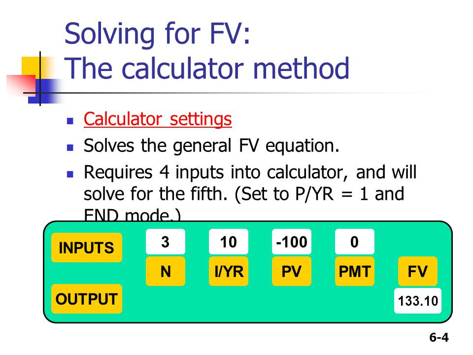 6-4 Solving for FV: The calculator method Calculator settings Solves the general FV equation. Requires 4 inputs into calculator, and will solve for th