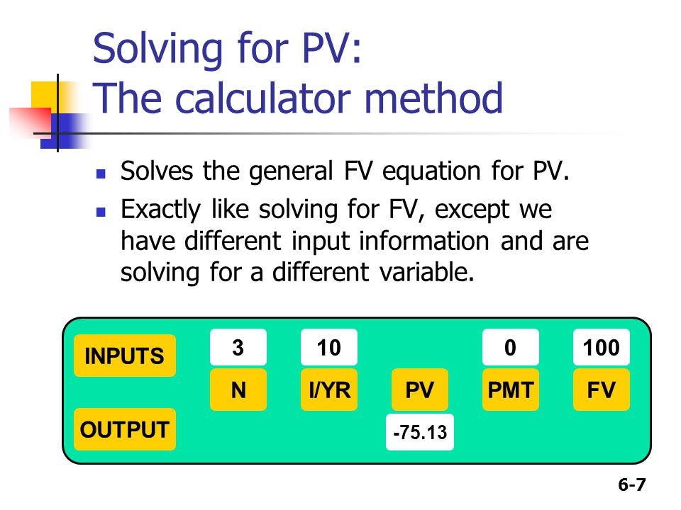 6-7 Solving for PV: The calculator method Solves the general FV equation for PV. Exactly like solving for FV, except we have different input informati