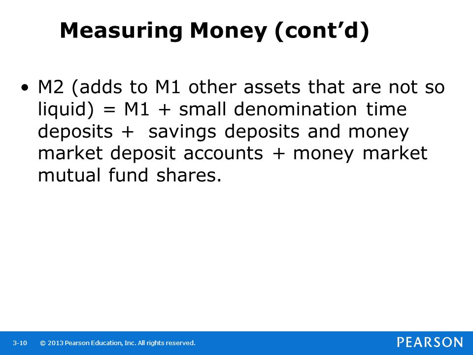 © 2013 Pearson Education, Inc. All rights reserved.3-10 Measuring Money (contd) M2 (adds to M1 other assets that are not so liquid) = M1 + small denom