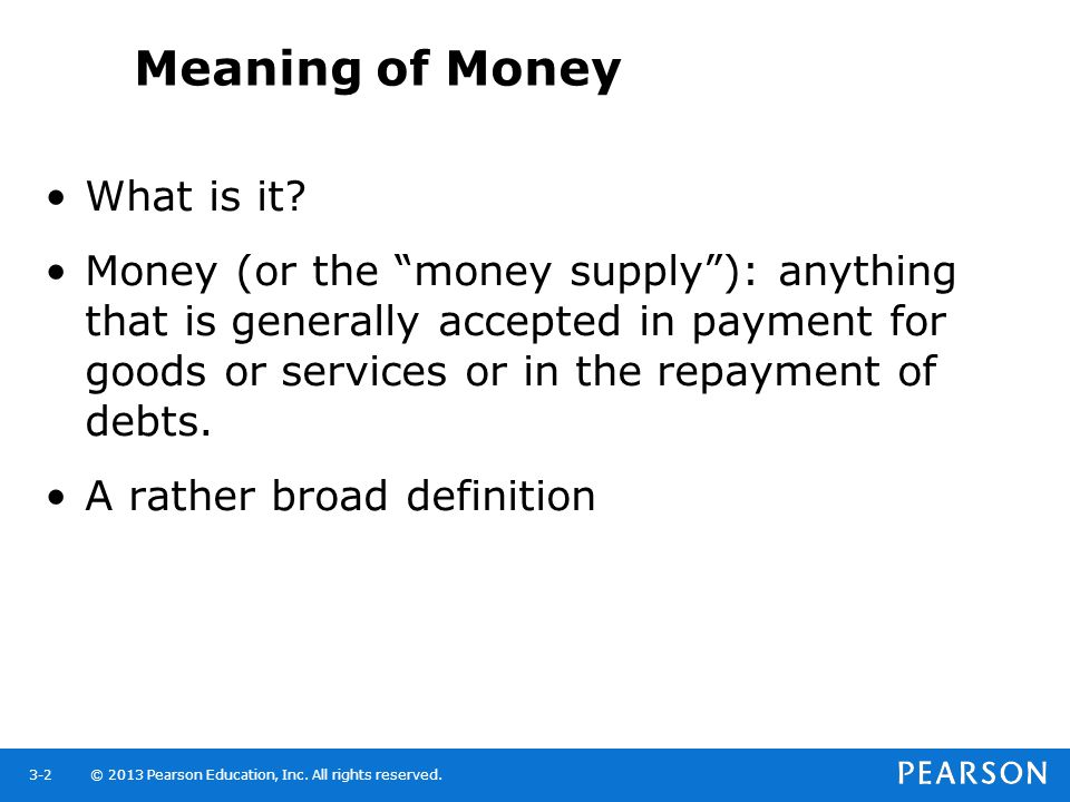 © 2013 Pearson Education, Inc. All rights reserved.3-2 Meaning of Money What is it? Money (or the money supply): anything that is generally accepted i