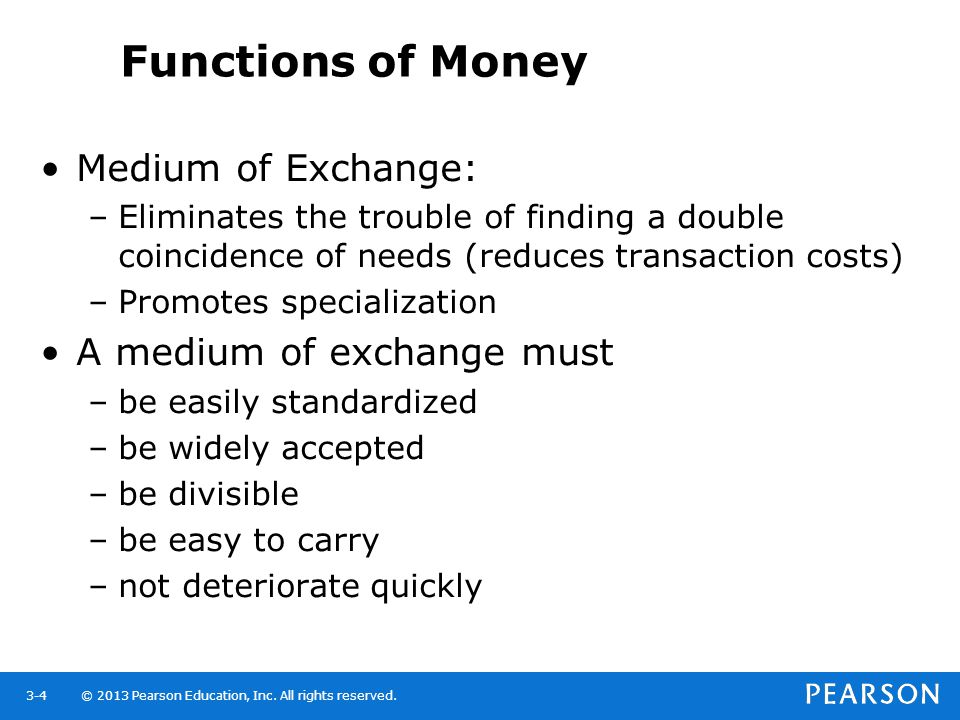© 2013 Pearson Education, Inc. All rights reserved.3-4 Functions of Money Medium of Exchange: –Eliminates the trouble of finding a double coincidence