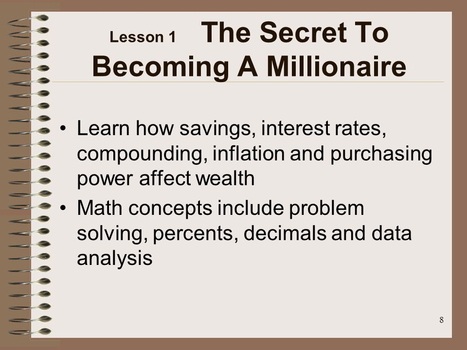 8 Lesson 1 The Secret To Becoming A Millionaire Learn how savings, interest rates, compounding, inflation and purchasing power affect wealth Math concepts include problem solving, percents, decimals and data analysis