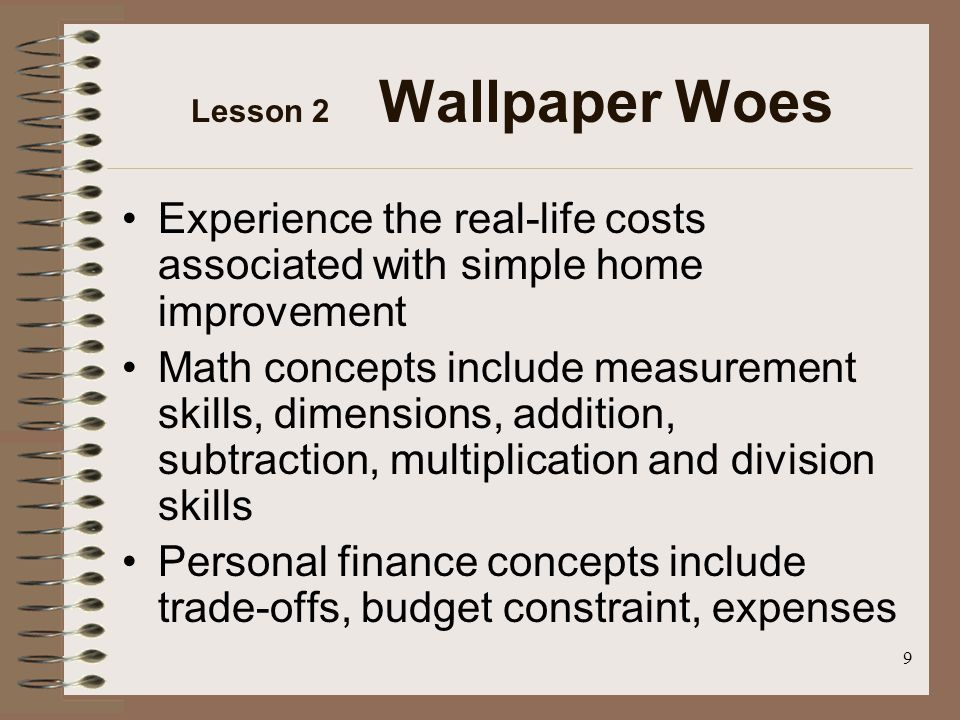9 Lesson 2 Wallpaper Woes Experience the real-life costs associated with simple home improvement Math concepts include measurement skills, dimensions, addition, subtraction, multiplication and division skills Personal finance concepts include trade-offs, budget constraint, expenses