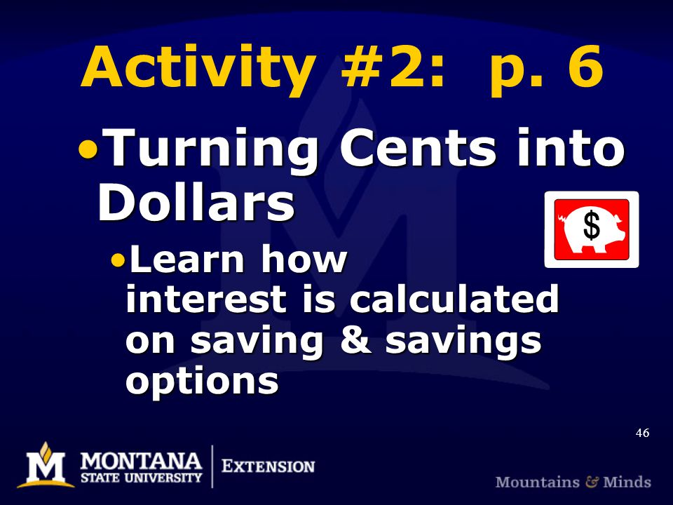 Activity #2: p. 6 Turning Cents into DollarsTurning Cents into Dollars Learn how interest is calculated on saving & savings optionsLearn how interest