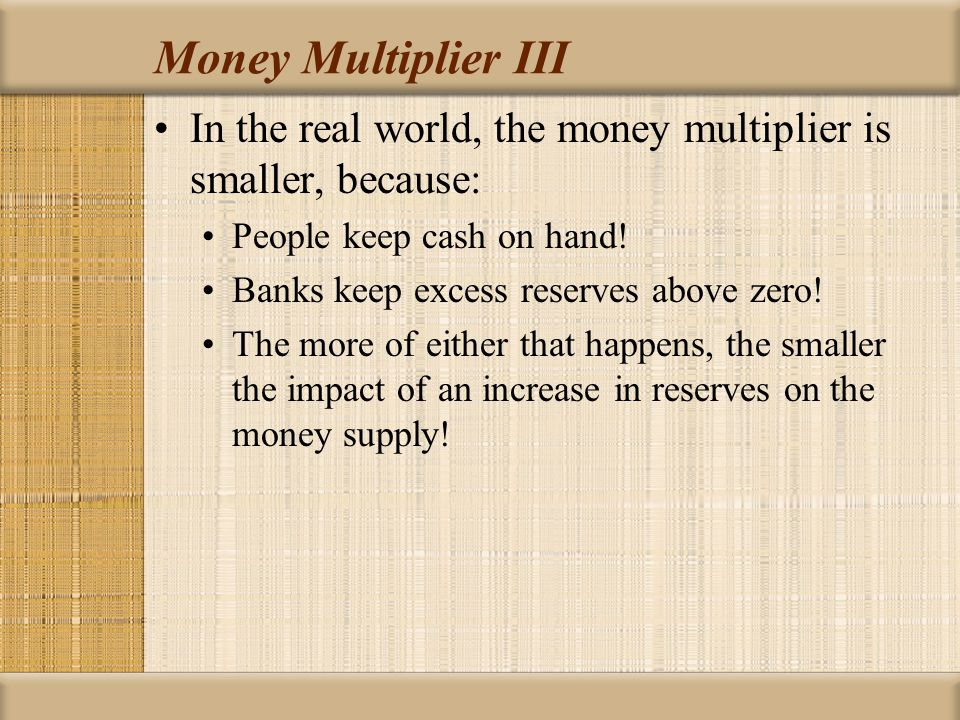 Money Multiplier III In the real world, the money multiplier is smaller, because: People keep cash on hand.