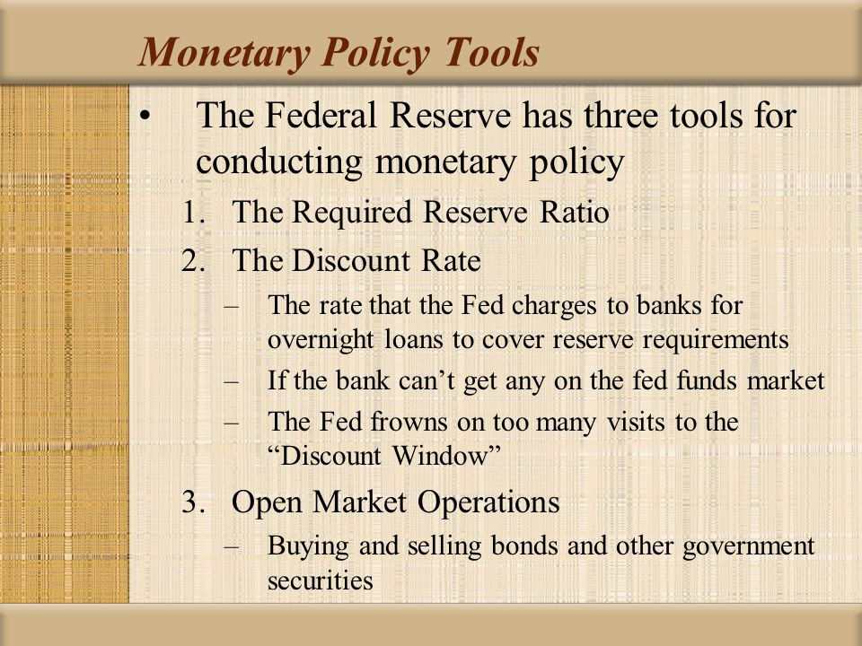 Monetary Policy Tools The Federal Reserve has three tools for conducting monetary policy 1.The Required Reserve Ratio 2.The Discount Rate –The rate that the Fed charges to banks for overnight loans to cover reserve requirements –If the bank cant get any on the fed funds market –The Fed frowns on too many visits to the Discount Window 3.Open Market Operations –Buying and selling bonds and other government securities
