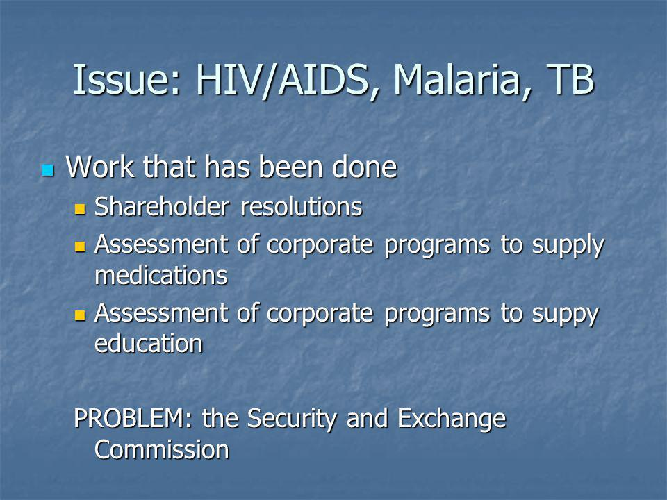 Issue: HIV/AIDS, Malaria, TB Work that has been done Work that has been done Shareholder resolutions Shareholder resolutions Assessment of corporate programs to supply medications Assessment of corporate programs to supply medications Assessment of corporate programs to suppy education Assessment of corporate programs to suppy education PROBLEM: the Security and Exchange Commission