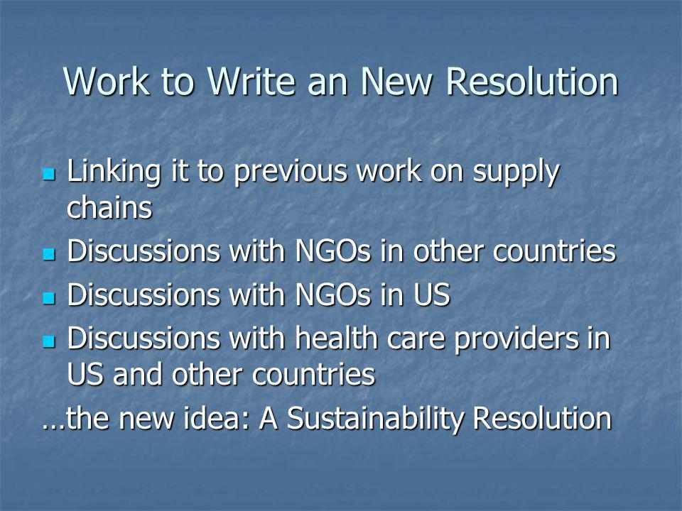 Work to Write an New Resolution Linking it to previous work on supply chains Linking it to previous work on supply chains Discussions with NGOs in other countries Discussions with NGOs in other countries Discussions with NGOs in US Discussions with NGOs in US Discussions with health care providers in US and other countries Discussions with health care providers in US and other countries …the new idea: A Sustainability Resolution