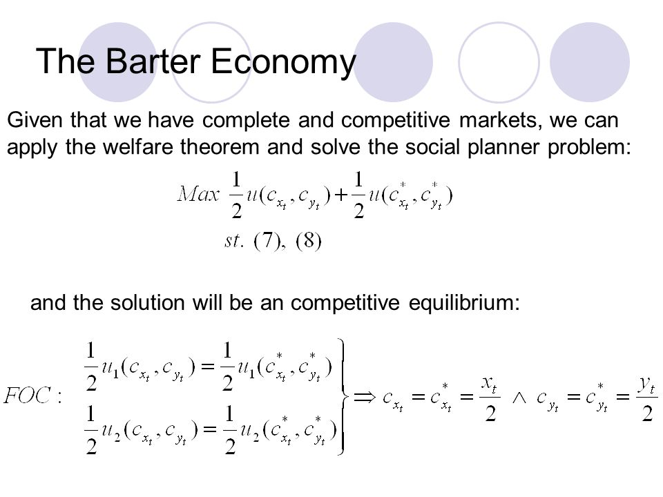 The Barter Economy Given that we have complete and competitive markets, we can apply the welfare theorem and solve the social planner problem: and the