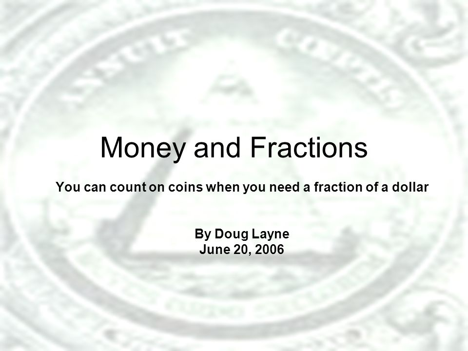 Money and Fractions You can count on coins when you need a fraction of a dollar By Doug Layne June 20, 2006