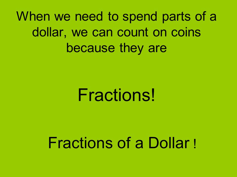 When we need to spend parts of a dollar, we can count on coins because they are Fractions! Fractions of a Dollar !