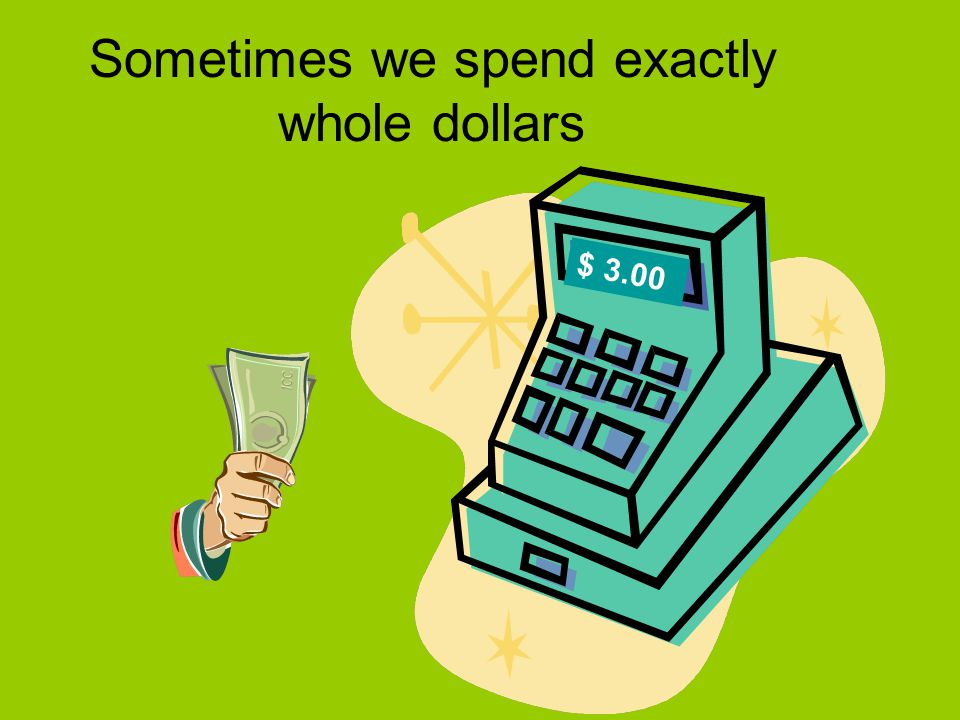 Sometimes we spend exactly whole dollars $ 3.00