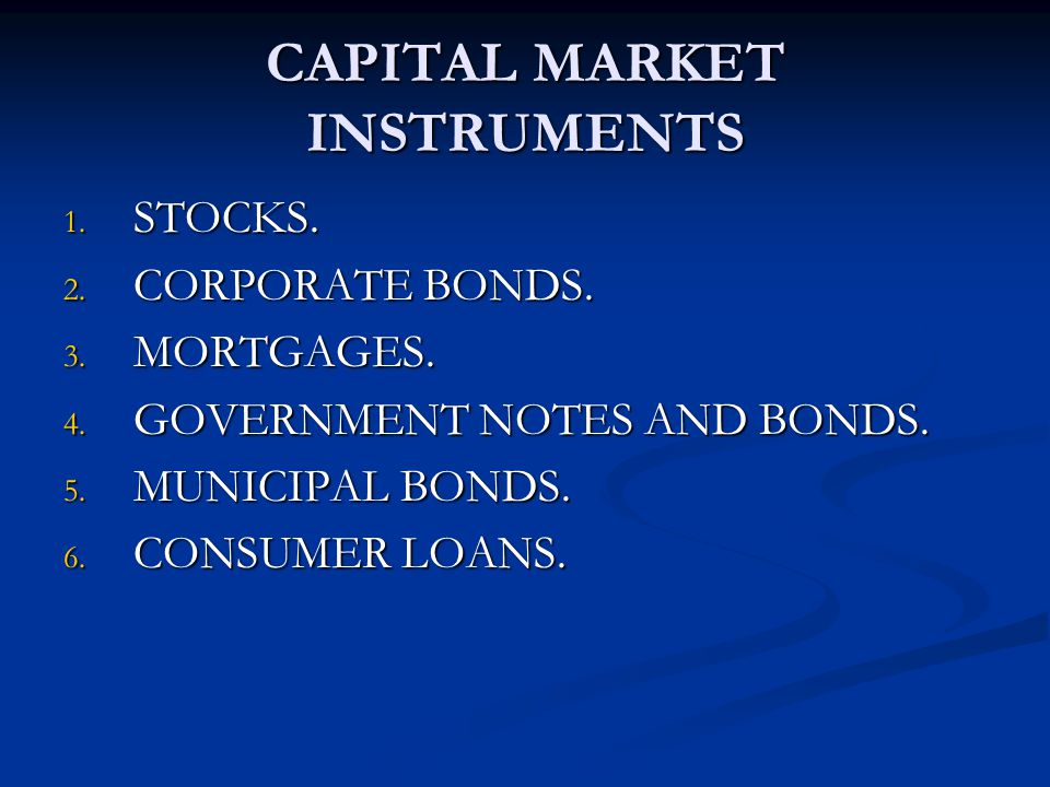 CAPITAL MARKET INSTRUMENTS 1. STOCKS. 2. CORPORATE BONDS. 3. MORTGAGES. 4. GOVERNMENT NOTES AND BONDS. 5. MUNICIPAL BONDS. 6. CONSUMER LOANS.