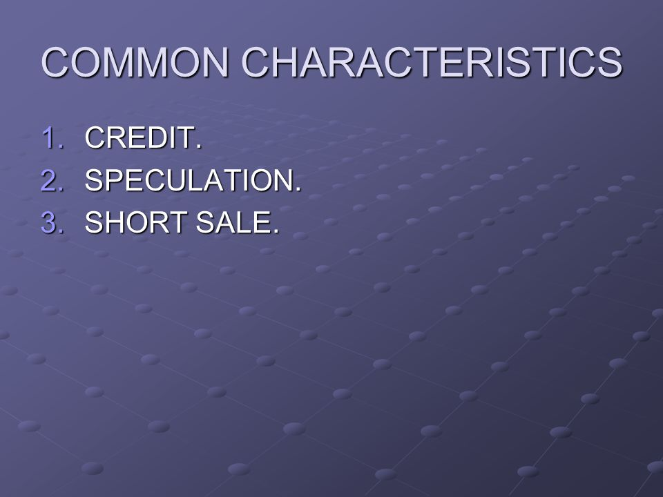 COMMON CHARACTERISTICS 1.CREDIT. 2.SPECULATION. 3.SHORT SALE.