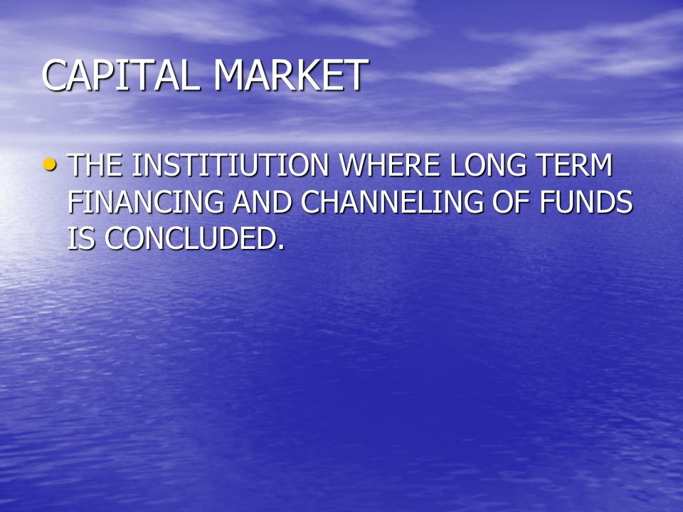 CAPITAL MARKET THE INSTITIUTION WHERE LONG TERM FINANCING AND CHANNELING OF FUNDS IS CONCLUDED.