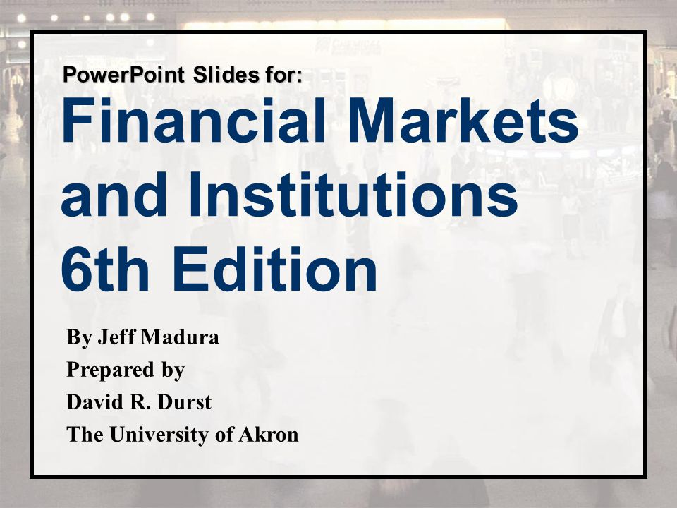 Financial Markets and Institutions 6th Edition PowerPoint Slides for: By Jeff Madura Prepared by David R. Durst The University of Akron
