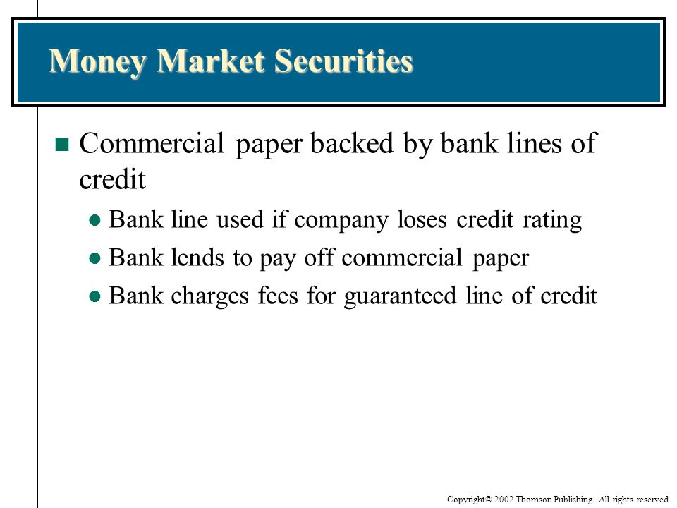 Copyright© 2002 Thomson Publishing. All rights reserved. Money Market Securities n Commercial paper backed by bank lines of credit l Bank line used if