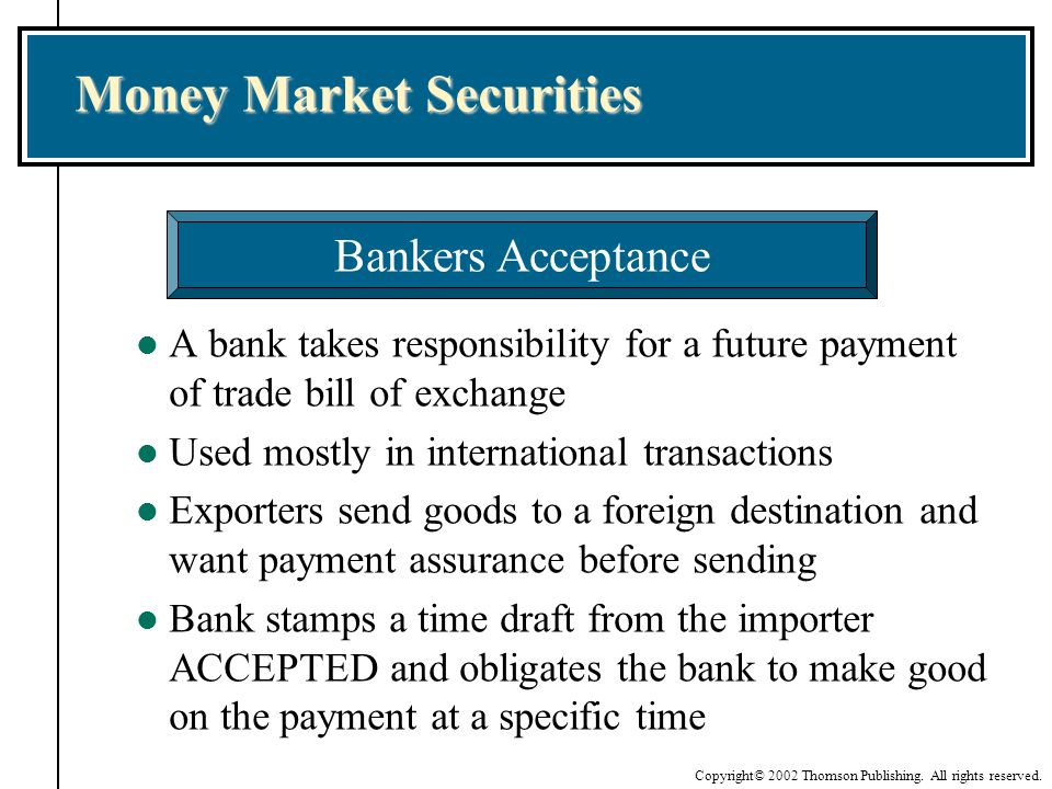 Copyright© 2002 Thomson Publishing. All rights reserved. Money Market Securities l A bank takes responsibility for a future payment of trade bill of e