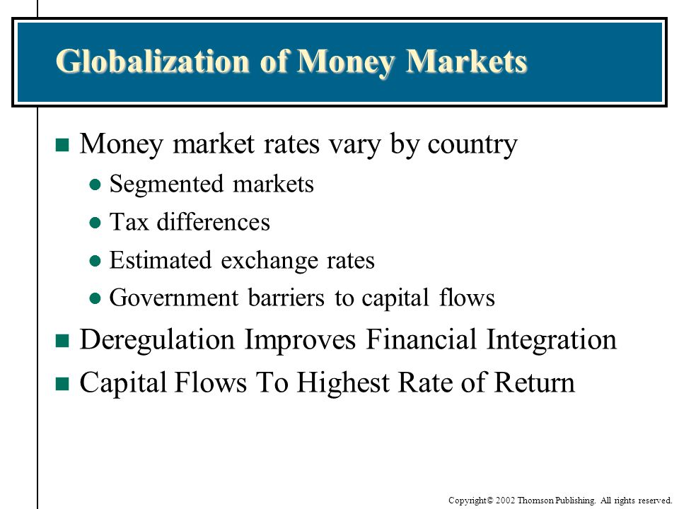Copyright© 2002 Thomson Publishing. All rights reserved. Globalization of Money Markets n Money market rates vary by country l Segmented markets l Tax