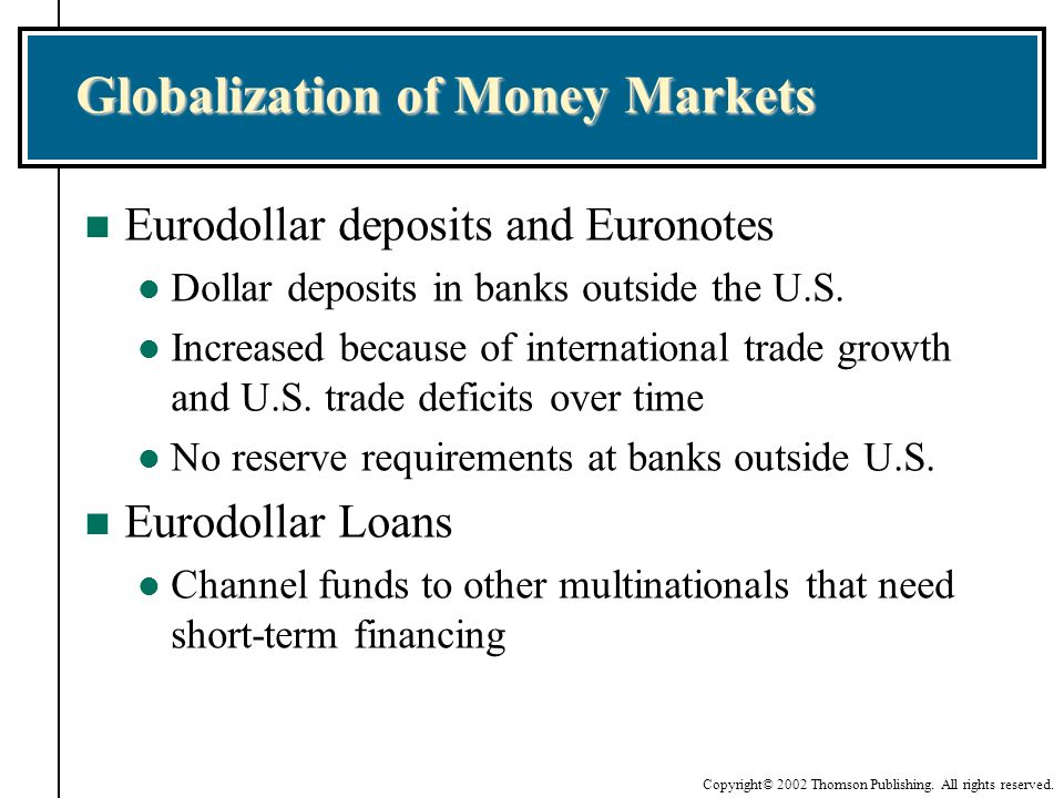 Copyright© 2002 Thomson Publishing. All rights reserved. Globalization of Money Markets n Eurodollar deposits and Euronotes l Dollar deposits in banks