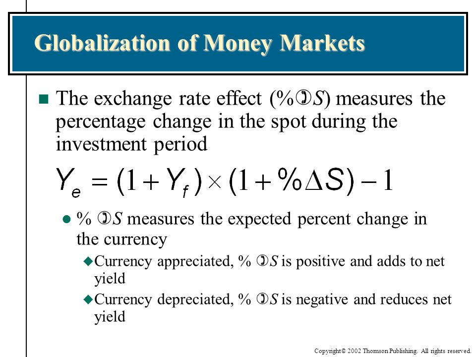 Copyright© 2002 Thomson Publishing. All rights reserved. Globalization of Money Markets n The exchange rate effect (% S) measures the percentage chang