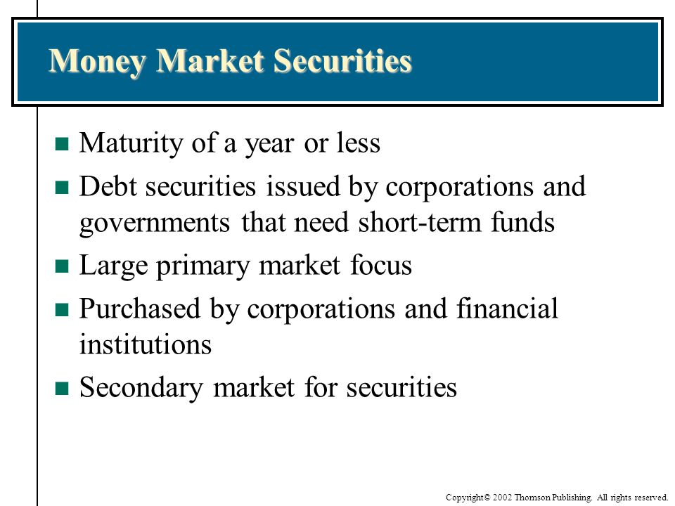 Copyright© 2002 Thomson Publishing. All rights reserved. Money Market Securities n Maturity of a year or less n Debt securities issued by corporations